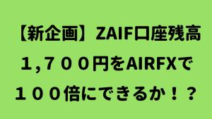 新企画、ZAIF口座残高1700円をAIRFXで100倍にできるか!?