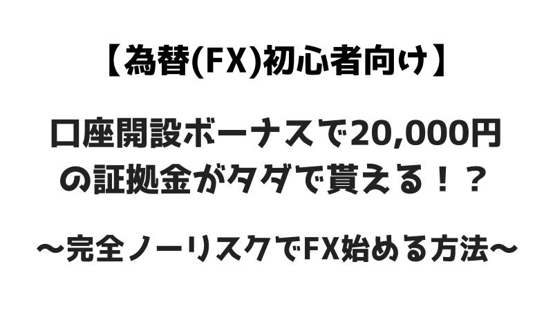為替(FX)初心者向け 口座開設ボーナスで20,000円の証拠金が貰える? 完全ノーリスクでFX始める方法