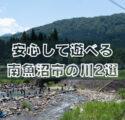 南魚沼【登川河川公園VS水無渓谷】安心して遊べる川遊びスポット2選