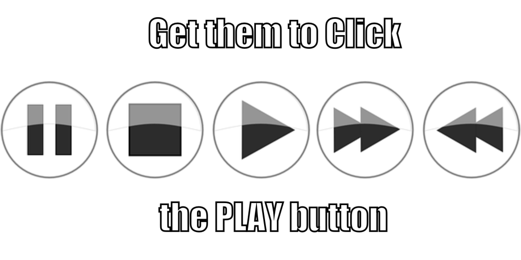 Get them to Click the PLAY button