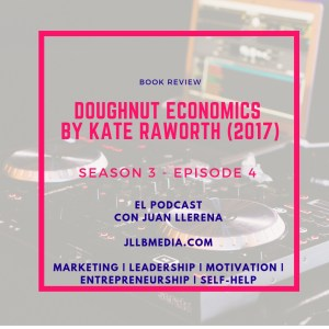 Doughnut Economics by Kate Raworth (2017)  - The Online Marketing Podcast with Juan LLerena Season 3 - Episode 4 jllbmedia.com