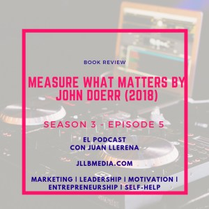 S3 - 5 The Online Marketing Podcast with Juan LLerena - Measure What Matters (2018) chronicles John Doerr's - jllbmedia.com