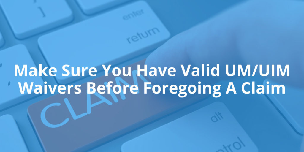 Make Sure You Have Valid UM/UIM Waivers Before Foregoing A Claim