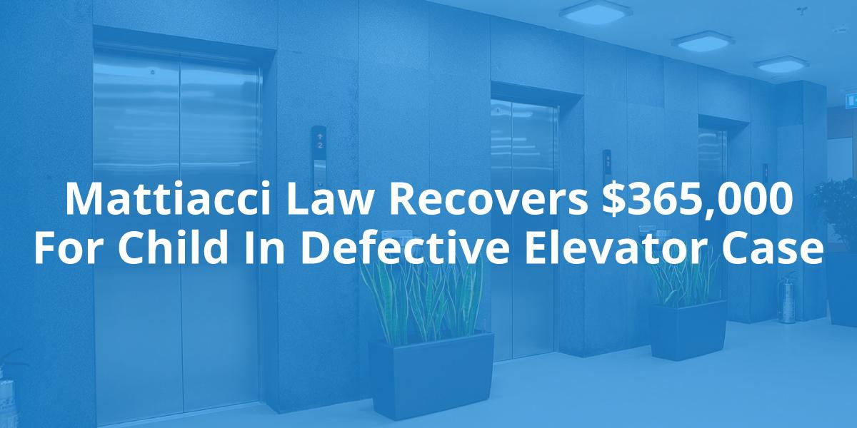 Mattiacci Law Recovers $365,000 For Child In Defective Elevator Case