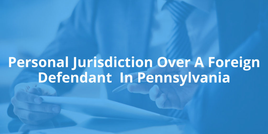 Personal Jurisdiction Over A Foreign Defendant In Pennsylvania