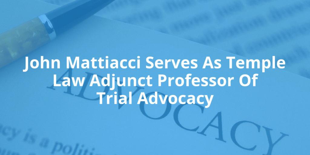 John Mattiacci Serves As Temple Law Adjunct Professor Of Trial Advocacy