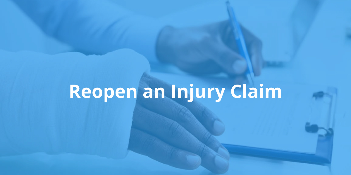 """Blue-tinted photo of two hands, one in a cast, filling out medical paperwork. The words """"Reopen an Injury Claim"""" are printed in white over the photograph."""