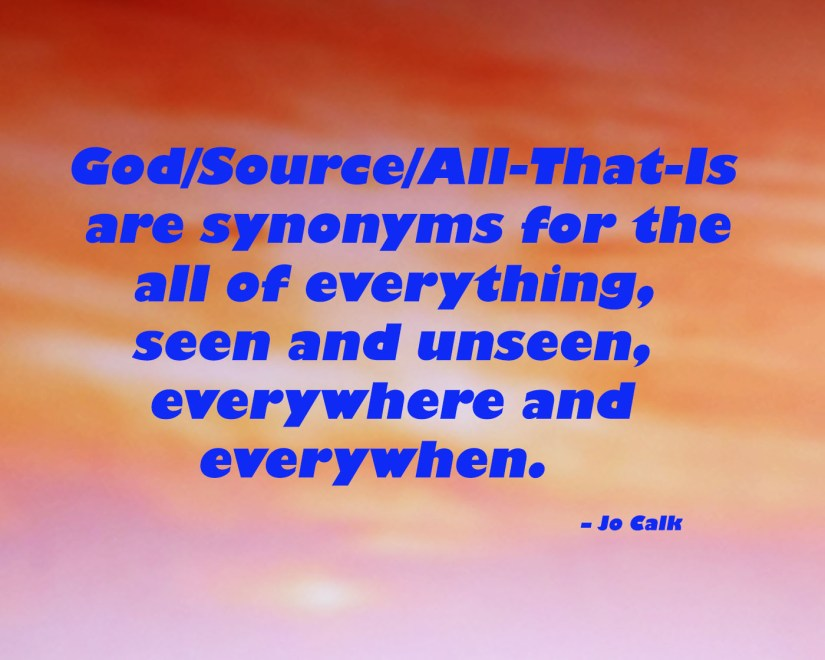 God/Source/All-That-Is are synonyms for the all of everything, seen and unseen, everywhere and everywhen. – Jo Calk