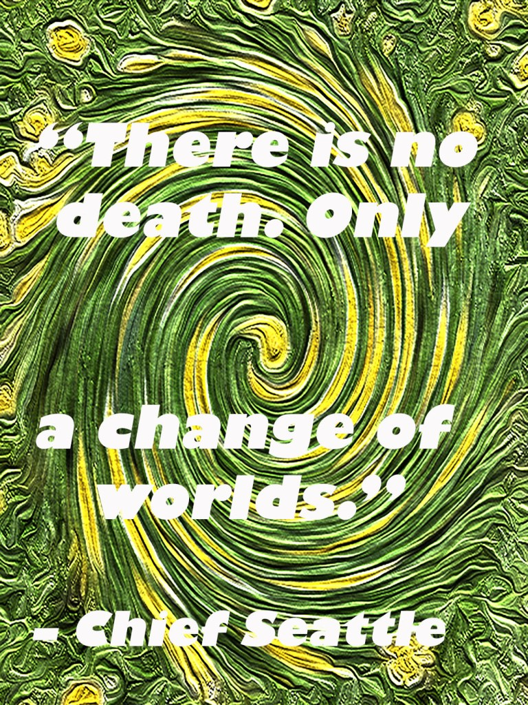 """There is no death. Only a change of worlds."" – Chief Seattle"