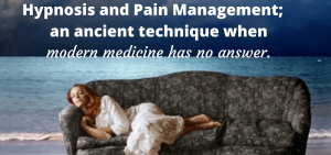 Hypnosis and Pain Management; an ancient technique when modern medicine has no answer.