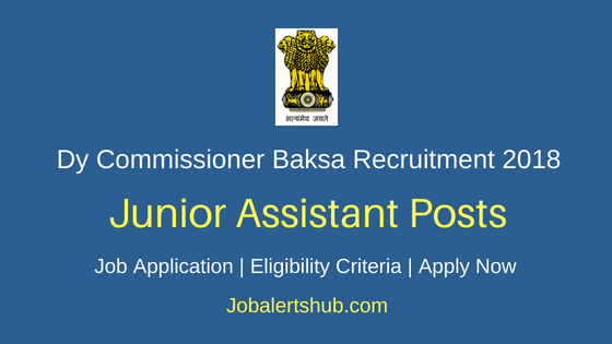 Office of the Dy Commissioner Baksa 2018 Junior Assistant Posts – 11 Vacancies | Graduation| Apply Now