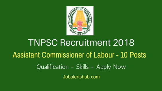 TNPSC Recruitment 2018   Assistant Commissioner of Labour – 10 Posts   Diploma/Degree/PG   Apply Now @ www.tnpsc.gov.in
