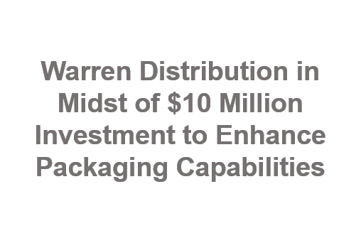 Warren Distribution in Midst of $10 Million Investment to Enhance Packaging Capabilities