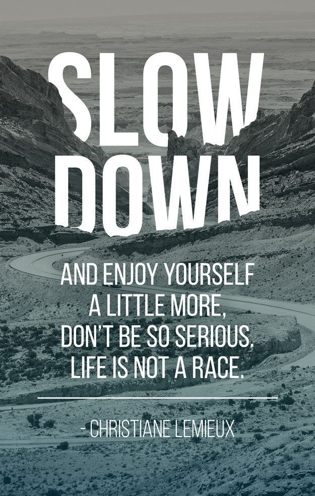 Work Quotes Slow Down And Enjoy Yourself A Little More Dont Be