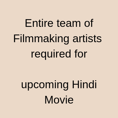 Entire team of filmmaking artists required upcoming Hindi Movie
