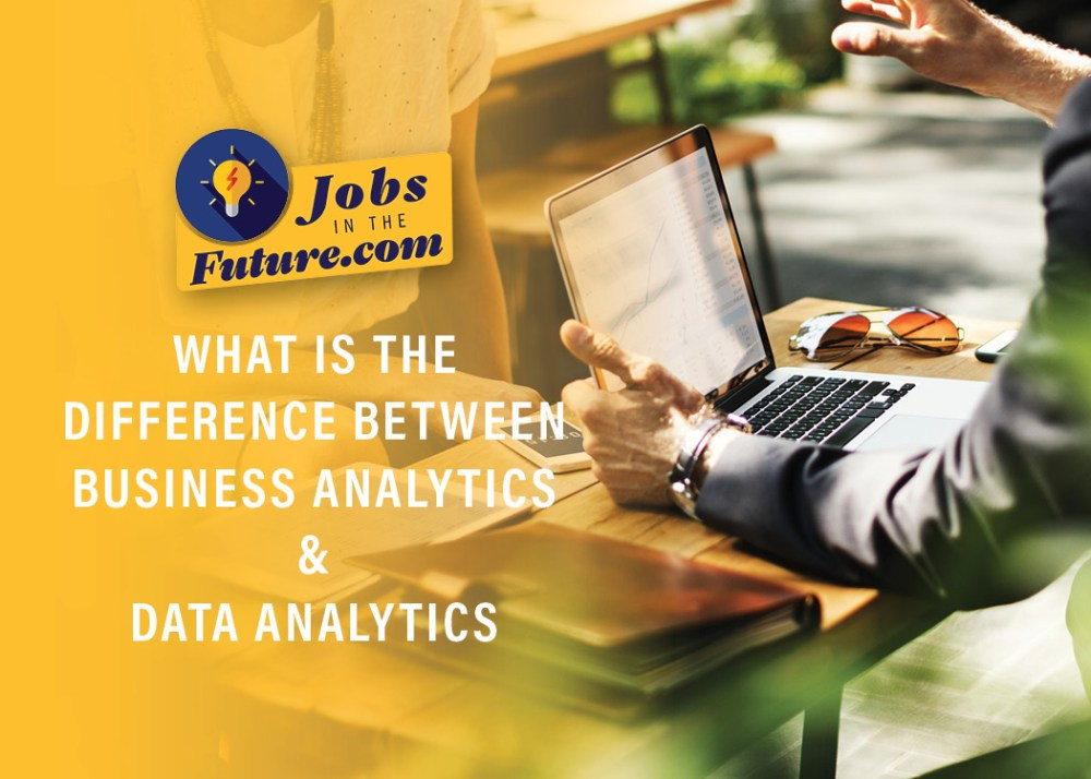 What is the Difference Between Business Analytics and Data Analytics