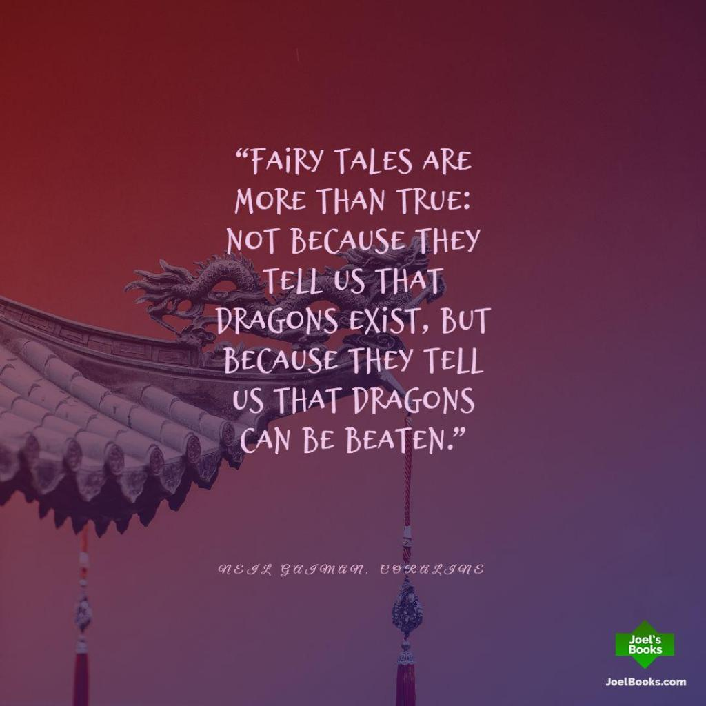 """""""Fairy tales are more than true: not because they tell us that dragons exist, but because they tell us that dragons can be beaten."""" ― Neil Gaiman, Coraline Book Quote"""