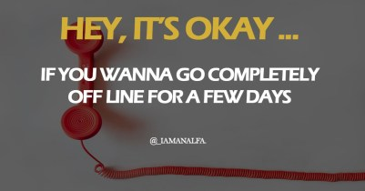 It's okay to go completely off line