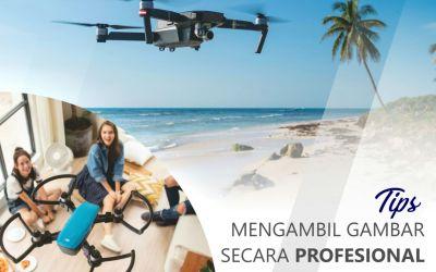 Tips Mengambil Gambar Secara Professional dengan Drone
