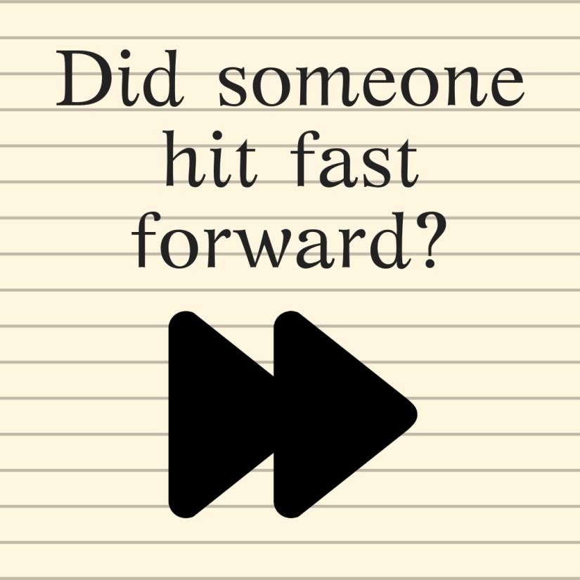 Did someone hit fast forward_