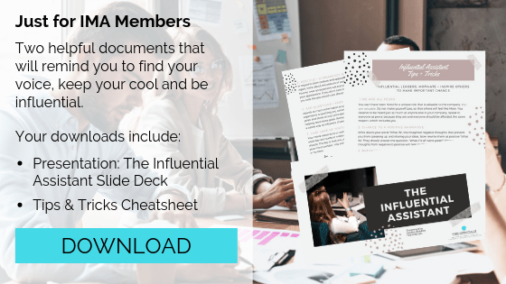 Just for IMA Members  Two helpful documents that will remind you to find your voice, keep your cool and be influential.  Your downloads include: - Presentation: The Influential Assistant Slide Deck - Tips & Tricks Cheatsheet  Click here to download