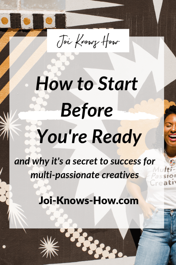 multi-passionate creative, start before you're ready, Joi Knows How Blog, Creative Entrepreneur Tips