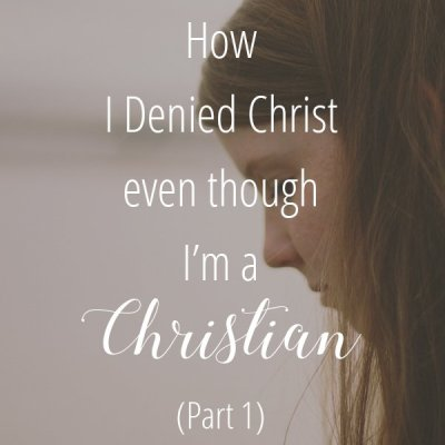 My Story of How I Denied Christ Even though I'm a Christian (Part 1)