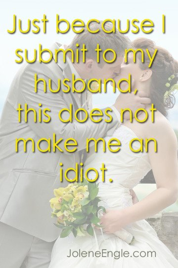 Just because I submit to my husband, this does not make me an idiot