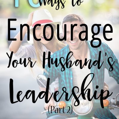 10 Ways to Encourage Your Husband's Leadership (Part 2)