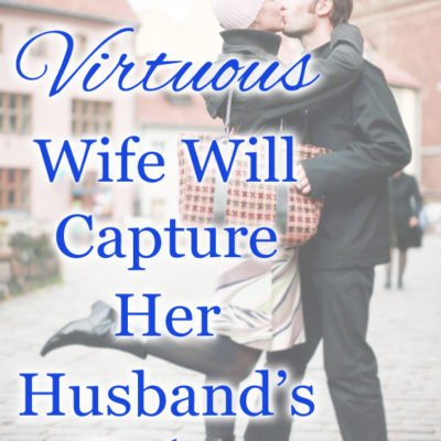 A Virtuous Wife Will Capture Her Husband's Heart