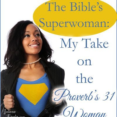 The Bible's Superwoman:  My Take on the Proverbs 31 Woman