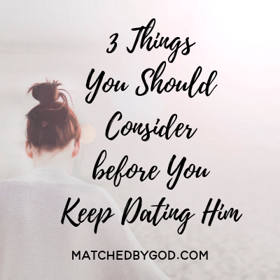 3 Things You Should Consider Before You Keep Dating Him