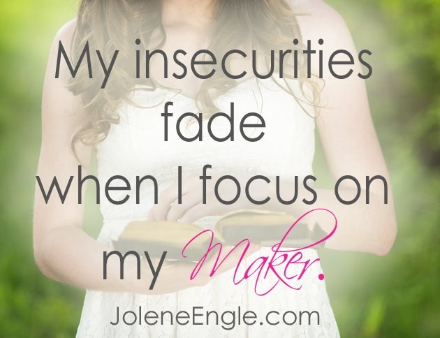 My insecurities fade when I focus on my Maker.