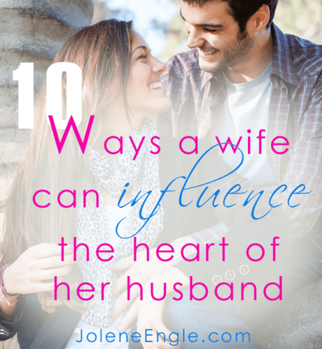 10 Ways a Wife Can Influence the Heart of Her Husband by Jolene Engle