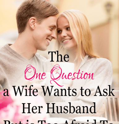 The One Question a Wife Wants to Ask Her Husband but Is Too Afraid To
