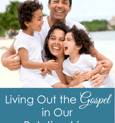 Living Out the Gospel in Our Relationships