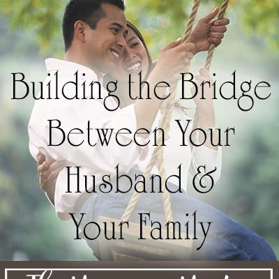 Building the Bridge Between Your Husband and Your Family