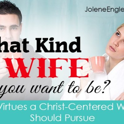 What Kind of Wife Do You Want to Be? 7 Virtues a Christ-Centered Wife Should Pursue