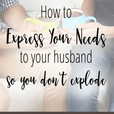 How to Express Your Needs to Your Husband (so you don't explode)