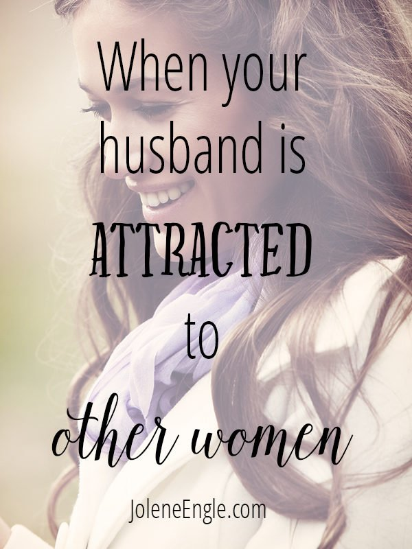 When Your Husband is Attracted to Other Women - Jolene Engle
