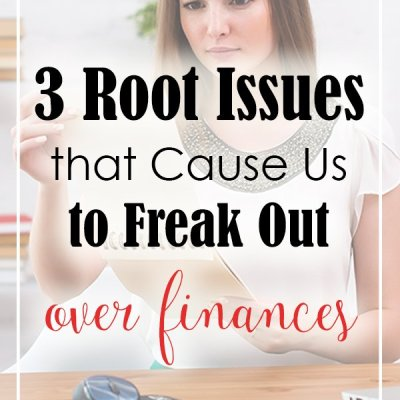 The 3 Root Issues that Cause Us to Freak Out Over Finances