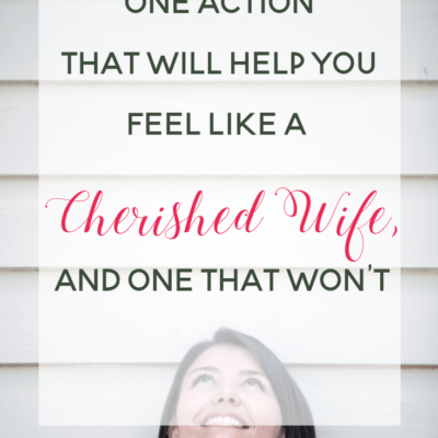One Action that Will Help You Feel Like a Cherished Wife, and One that Won't