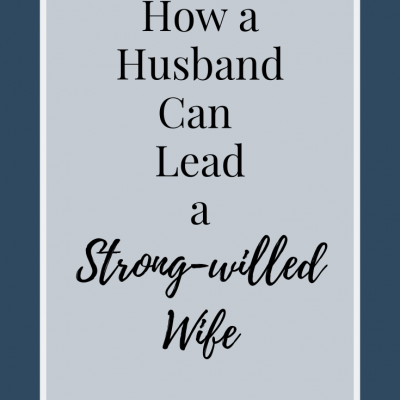 How a Husband Can Lead a Strong-Willed Wife