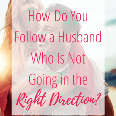 How Do You Follow a Husband Who Is Not Going in the Right Direction?