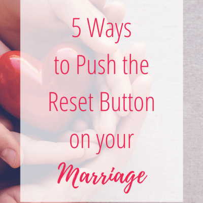 5 Ways to Push the Reset Button On Your Marriage