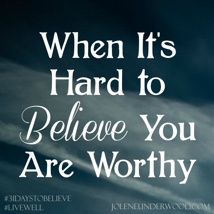 When Its Hard To Believe You Are Worthy #amwriting #31DaystoBelieve #write31days
