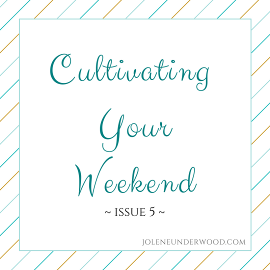 Cultivating Your Weekend ~ Issue 5