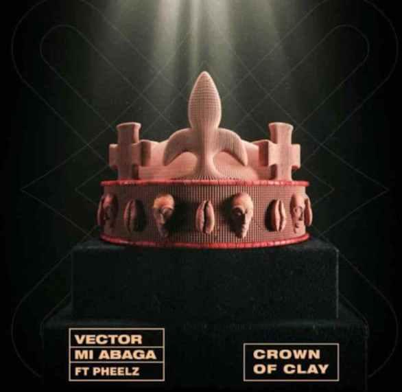 [Music] Vector Ft. MI Abaga x Pheelz – Crown Of Clay