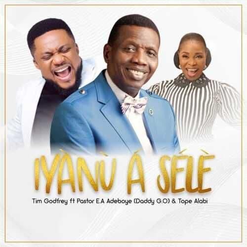 Download Music Mp3:- Iyanu A Sele By Tim Godfrey Ft. Pastor EA Adebayo & Tope Alabi