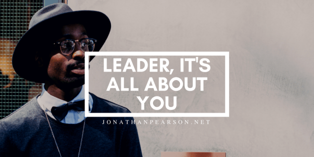 Leader, It's All About You